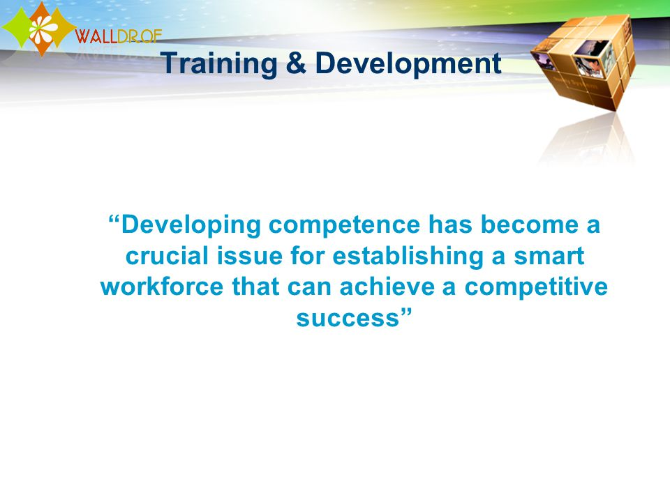 Training & Development Developing competence has become a crucial issue for establishing a smart workforce that can achieve a competitive success