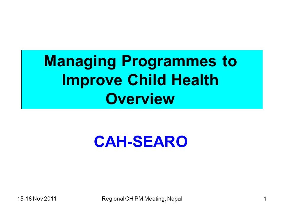 15-18 Nov 2011Regional CH PM Meeting, Nepal1 Managing Programmes to Improve Child Health Overview CAH-SEARO
