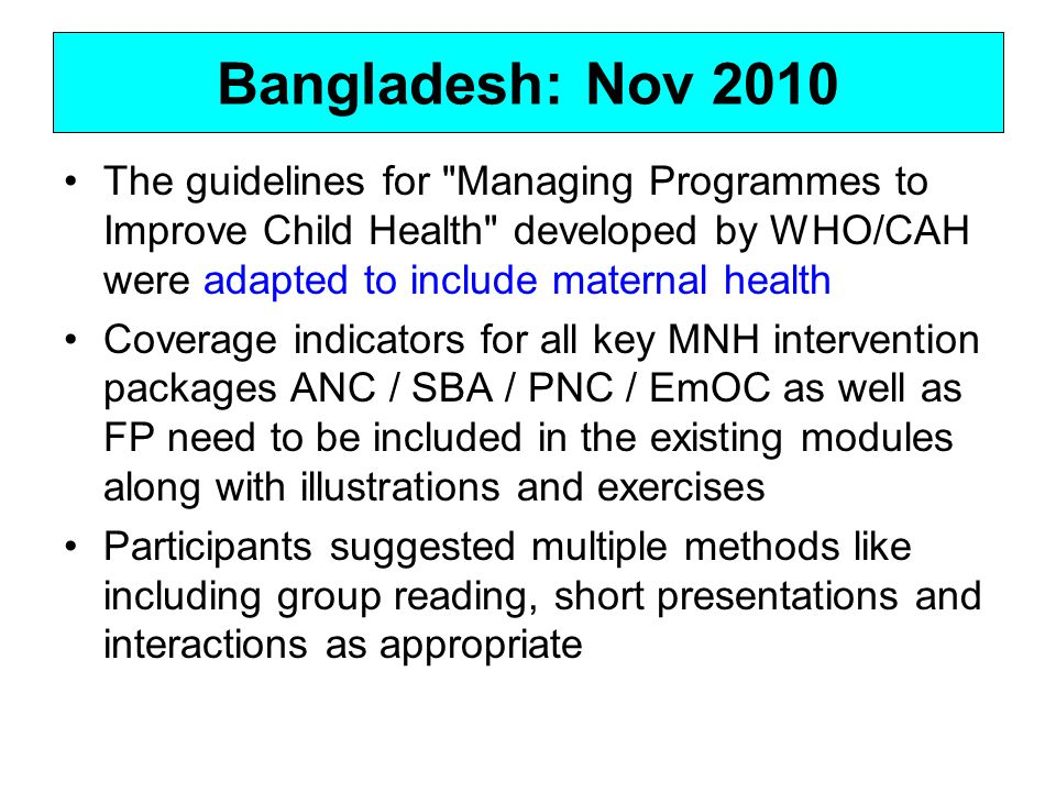 Bangladesh: Nov 2010 The guidelines for Managing Programmes to Improve Child Health developed by WHO/CAH were adapted to include maternal health Coverage indicators for all key MNH intervention packages ANC / SBA / PNC / EmOC as well as FP need to be included in the existing modules along with illustrations and exercises Participants suggested multiple methods like including group reading, short presentations and interactions as appropriate