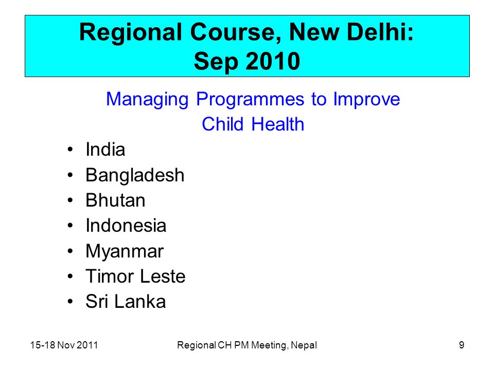15-18 Nov 2011Regional CH PM Meeting, Nepal9 Regional Course, New Delhi: Sep 2010 Managing Programmes to Improve Child Health India Bangladesh Bhutan Indonesia Myanmar Timor Leste Sri Lanka