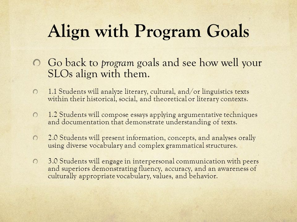 Align with Program Goals Go back to program goals and see how well your SLOs align with them.