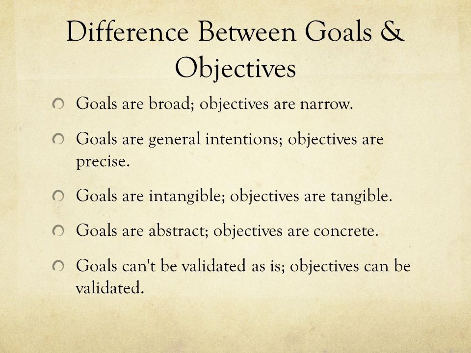Difference Between Goals & Objectives Goals are broad; objectives are narrow.