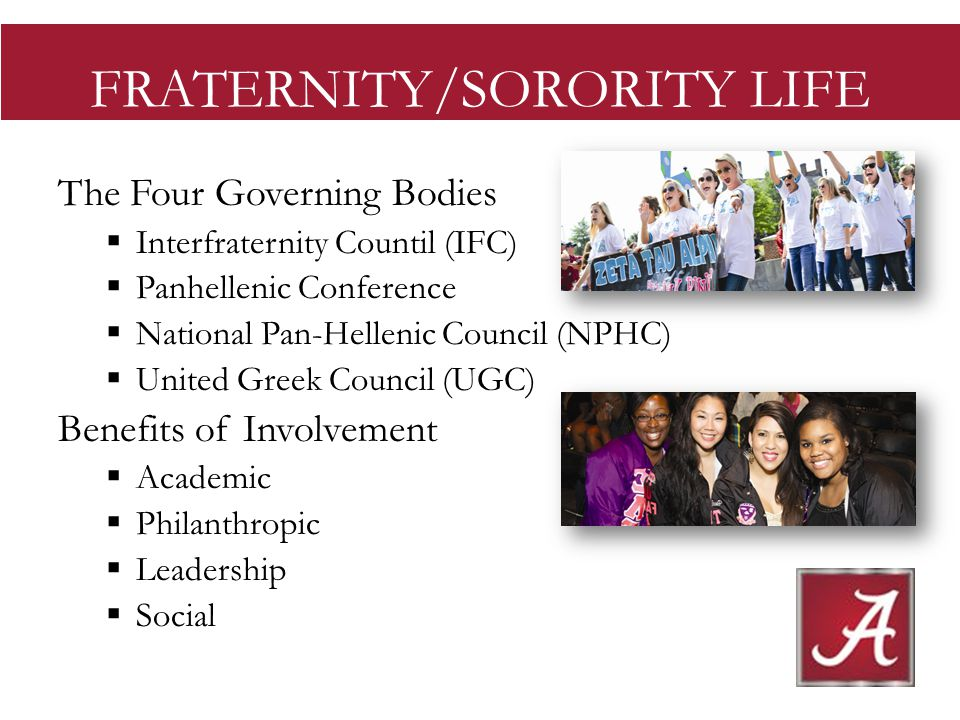 FRATERNITY/SORORITY LIFE The Four Governing Bodies Interfraternity Countil (IFC) Panhellenic Conference National Pan-Hellenic Council (NPHC) United Greek Council (UGC) Benefits of Involvement Academic Philanthropic Leadership Social