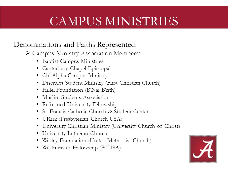 CAMPUS MINISTRIES Denominations and Faiths Represented: Campus Ministry Association Members: Baptist Campus Ministries Canterbury Chapel Episcopal Chi Alpha Campus Ministry Disciples Student Ministry (First Christian Church) Hillel Foundation (B Nai B rith) Muslim Students Association Reformed University Fellowship St.