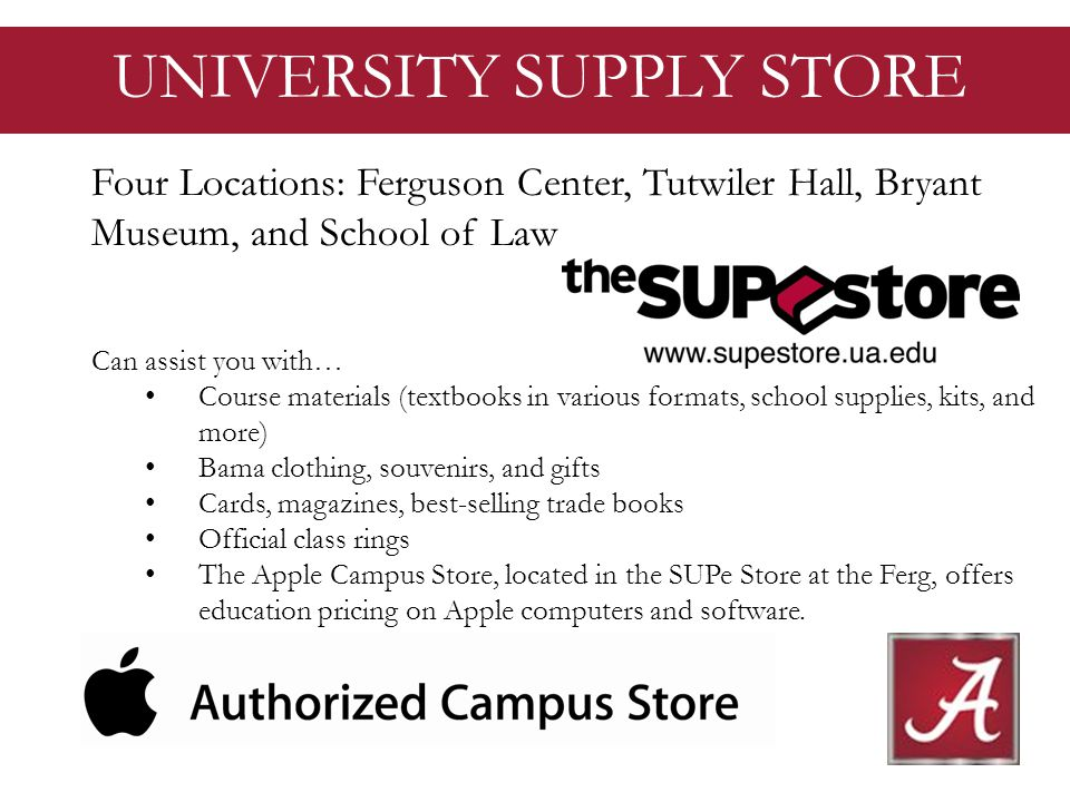 UNIVERSITY SUPPLY STORE Four Locations: Ferguson Center, Tutwiler Hall, Bryant Museum, and School of Law Can assist you with… Course materials (textbooks in various formats, school supplies, kits, and more) Bama clothing, souvenirs, and gifts Cards, magazines, best-selling trade books Official class rings The Apple Campus Store, located in the SUPe Store at the Ferg, offers education pricing on Apple computers and software.