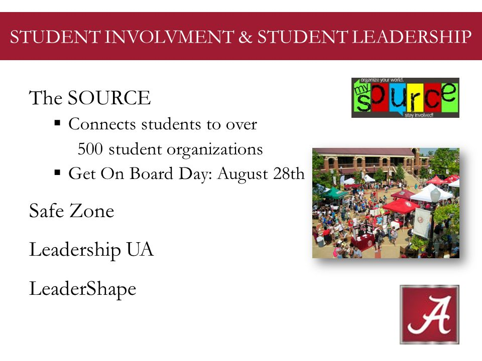 STUDENT INVOLVMENT & STUDENT LEADERSHIP The SOURCE Connects students to over 500 student organizations Get On Board Day: August 28th Safe Zone Leadership UA LeaderShape
