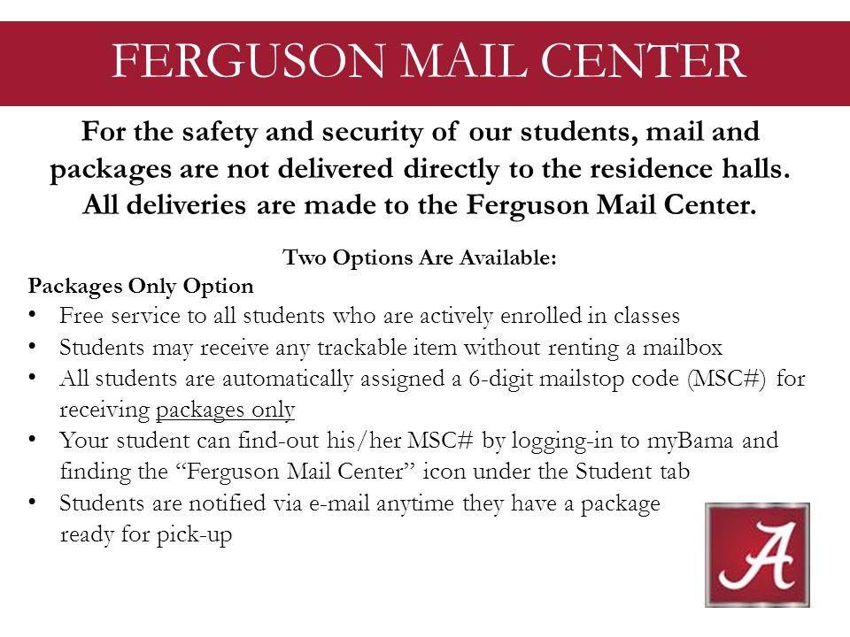 FERGUSON MAIL CENTER For the safety and security of our students, mail and packages are not delivered directly to the residence halls.