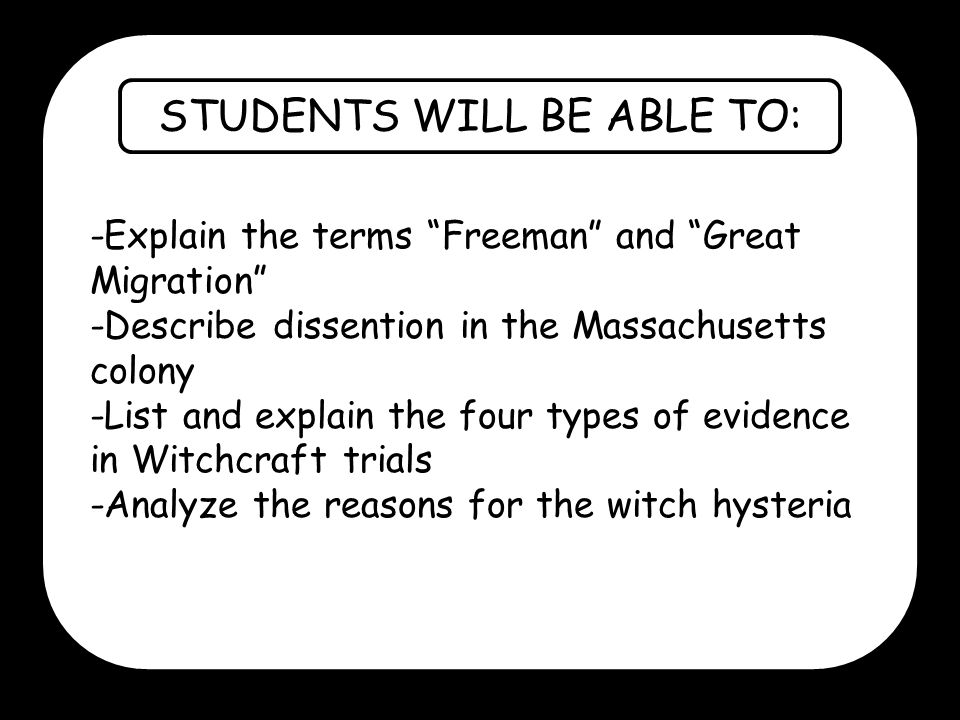 STUDENTS WILL BE ABLE TO: -Explain the terms Freeman and Great Migration -Describe dissention in the Massachusetts colony -List and explain the four types of evidence in Witchcraft trials -Analyze the reasons for the witch hysteria