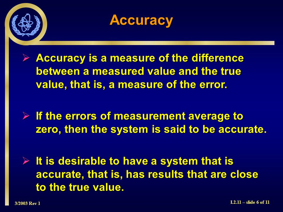 3/2003 Rev 1 I.2.11 – slide 6 of 11 Accuracy is a measure of the difference between a measured value and the true value, that is, a measure of the error.