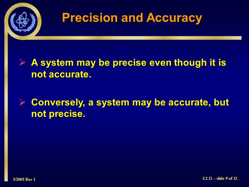 3/2003 Rev 1 I.2.11 – slide 9 of 11 Precision and Accuracy A system may be precise even though it is not accurate.