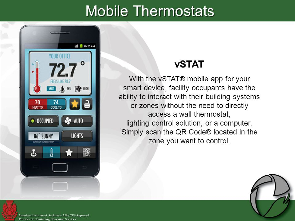 Mobile Thermostats vSTAT With the vSTAT® mobile app for your smart device, facility occupants have the ability to interact with their building systems or zones without the need to directly access a wall thermostat, lighting control solution, or a computer.