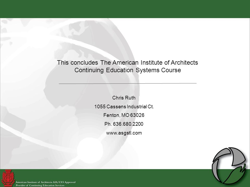 This concludes The American Institute of Architects Continuing Education Systems Course Chris Ruth 1055 Cassens Industrial Ct.