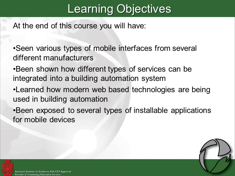 At the end of this course you will have: Seen various types of mobile interfaces from several different manufacturers Been shown how different types of services can be integrated into a building automation system Learned how modern web based technologies are being used in building automation Been exposed to several types of installable applications for mobile devices Learning Objectives