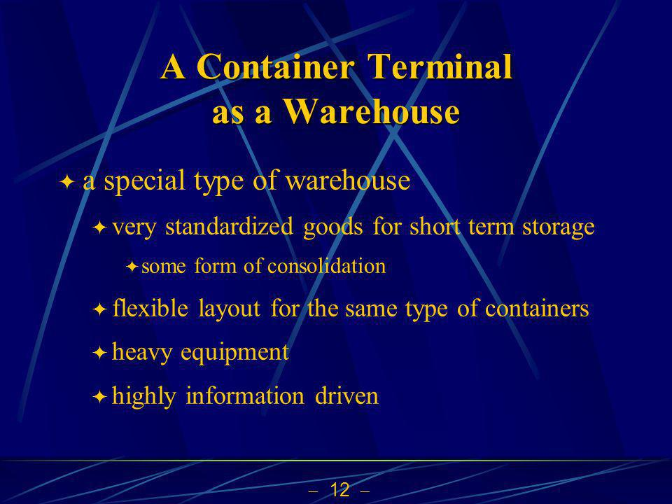 12 A Container Terminal as a Warehouse a special type of warehouse very standardized goods for short term storage some form of consolidation flexible layout for the same type of containers heavy equipment highly information driven