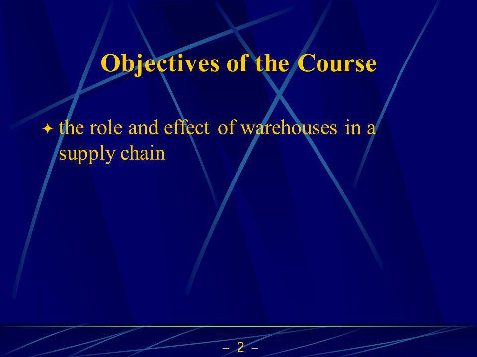 2 Objectives of the Course the role and effect of warehouses in a supply chain