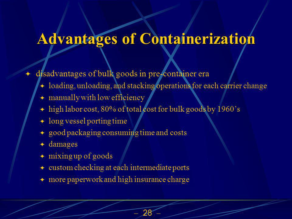 28 Advantages of Containerization disadvantages of bulk goods in pre-container era loading, unloading, and stacking operations for each carrier change manually with low efficiency high labor cost, 80% of total cost for bulk goods by 1960s long vessel porting time good packaging consuming time and costs damages mixing up of goods custom checking at each intermediate ports more paperwork and high insurance charge
