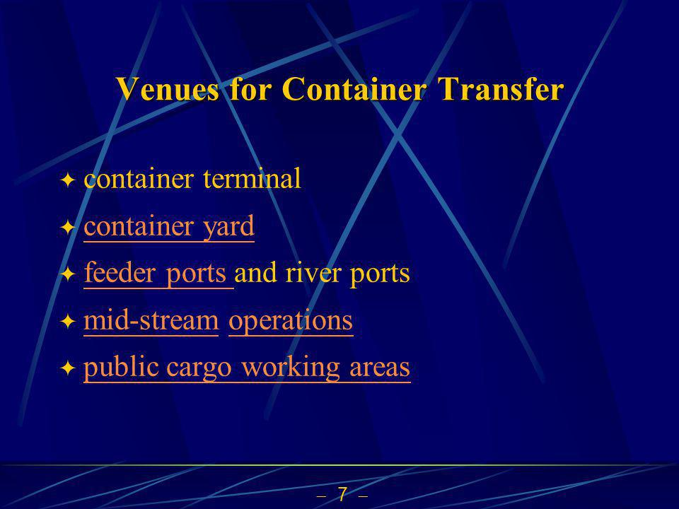 7 Venues for Container Transfer container terminal container yard feeder ports and river ports feeder ports mid-stream operations mid-streamoperations public cargo working areas