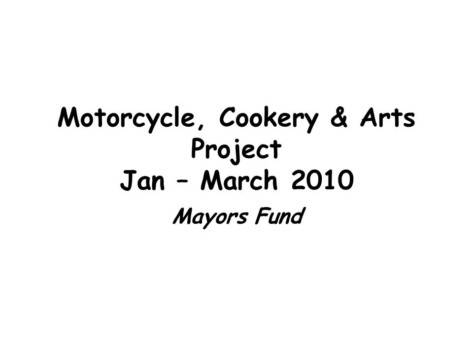 Motorcycle, Cookery & Arts Project Jan – March 2010 Mayors Fund