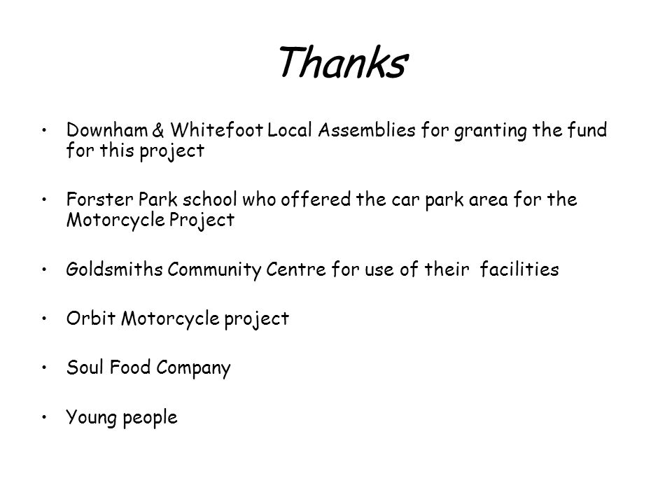 Thanks Downham & Whitefoot Local Assemblies for granting the fund for this project Forster Park school who offered the car park area for the Motorcycle Project Goldsmiths Community Centre for use of their facilities Orbit Motorcycle project Soul Food Company Young people