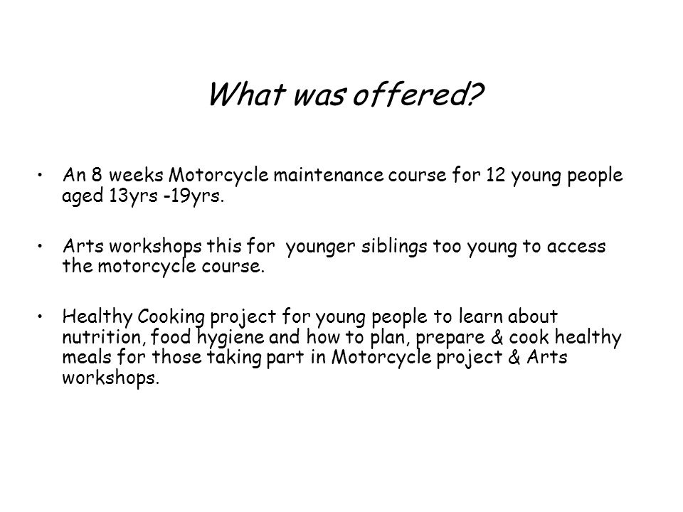 What was offered. An 8 weeks Motorcycle maintenance course for 12 young people aged 13yrs -19yrs.