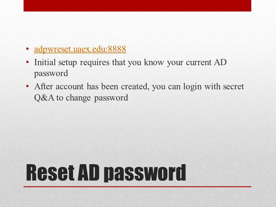 Reset AD password adpwreset.uaex.edu:8888 Initial setup requires that you know your current AD password After account has been created, you can login with secret Q&A to change password