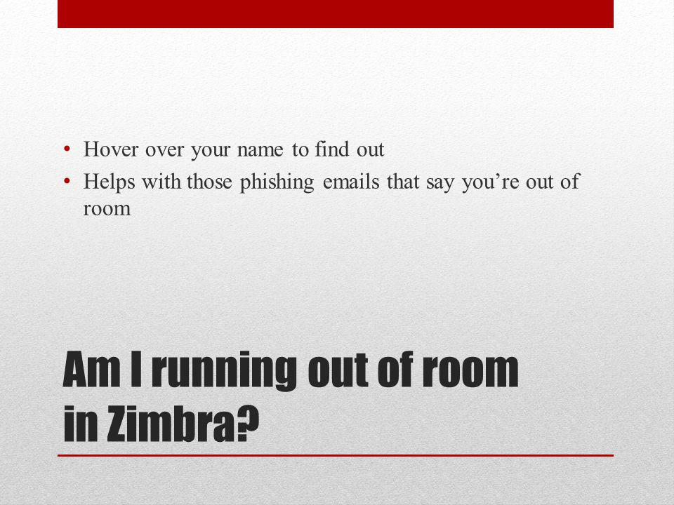 Am I running out of room in Zimbra.
