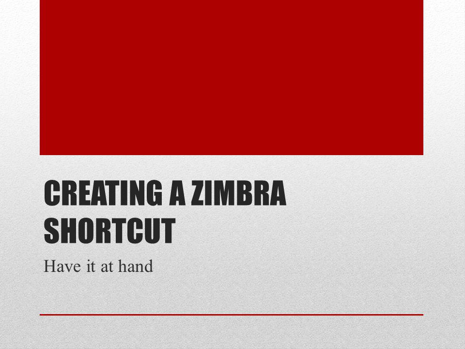 CREATING A ZIMBRA SHORTCUT Have it at hand
