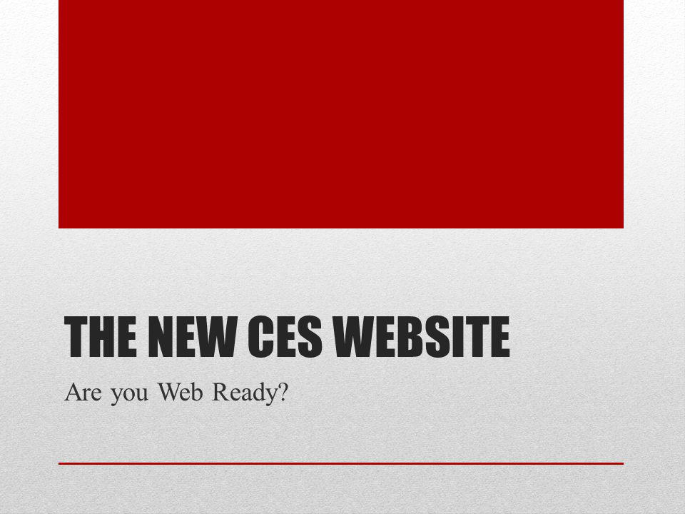 THE NEW CES WEBSITE Are you Web Ready