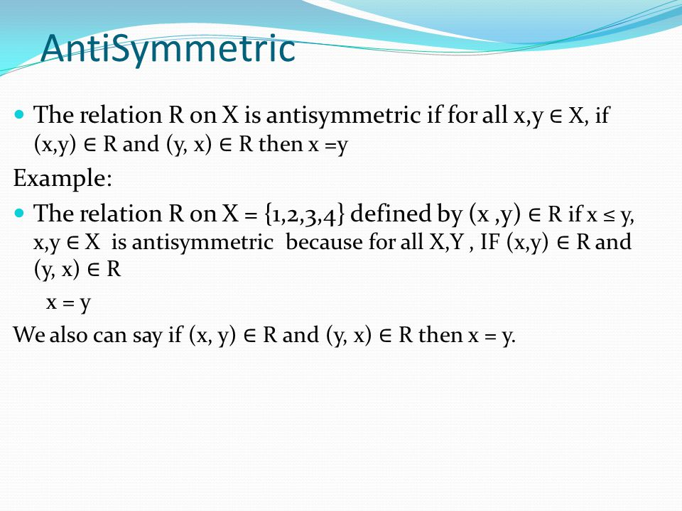 AntiSymmetric The relation R on X is antisymmetric if for all x,y X, if (x,y) R and (y, x) R then x =y Example: The relation R on X = {1,2,3,4} defined by (x,y) R if x y, x,y X is antisymmetric because for all X,Y, IF (x,y) R and (y, x) R x = y We also can say if (x, y) R and (y, x) R then x = y.