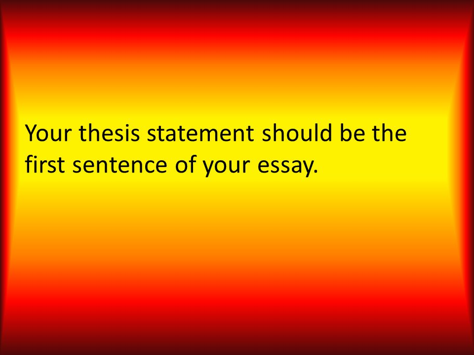 Your thesis statement should be the first sentence of your essay.