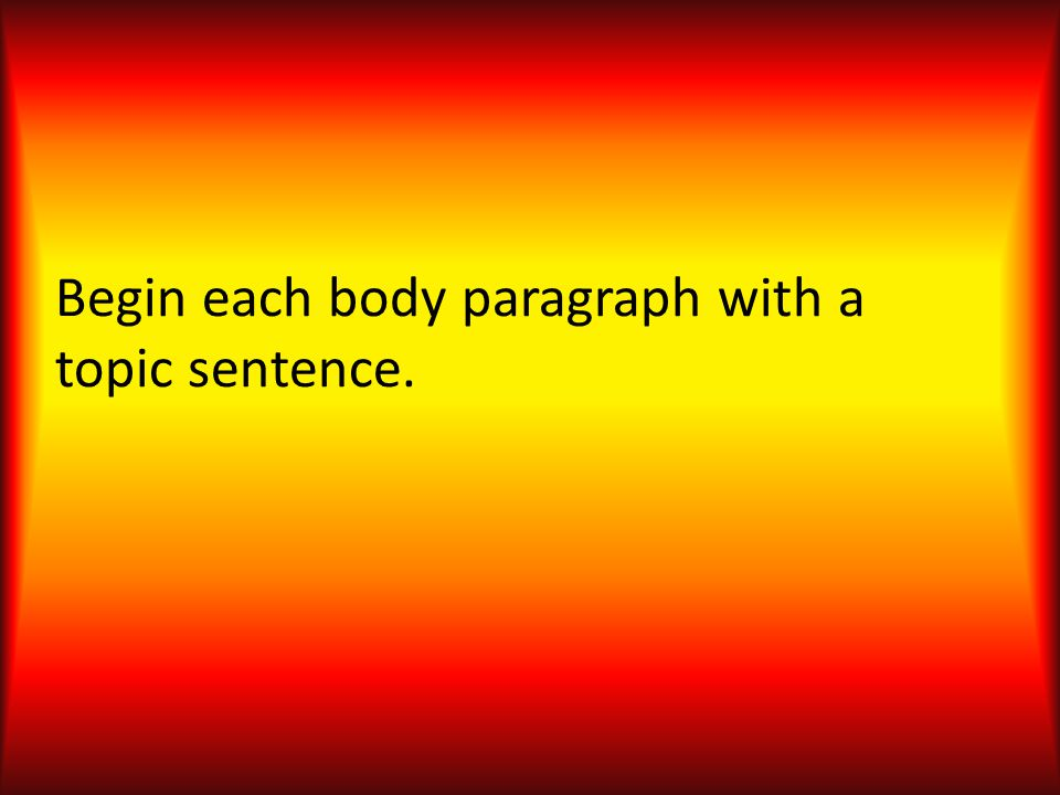 Begin each body paragraph with a topic sentence.