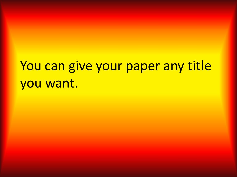 You can give your paper any title you want.