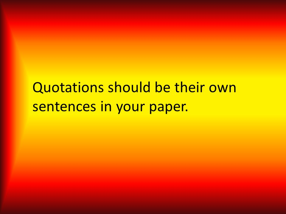 Quotations should be their own sentences in your paper.