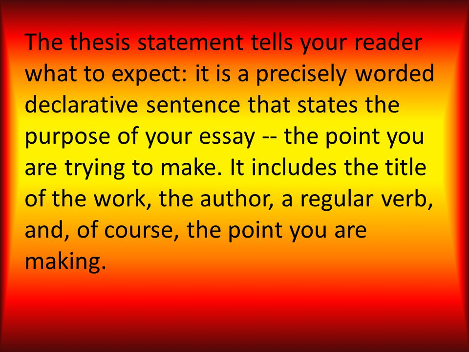 The thesis statement tells your reader what to expect: it is a precisely worded declarative sentence that states the purpose of your essay -- the point you are trying to make.