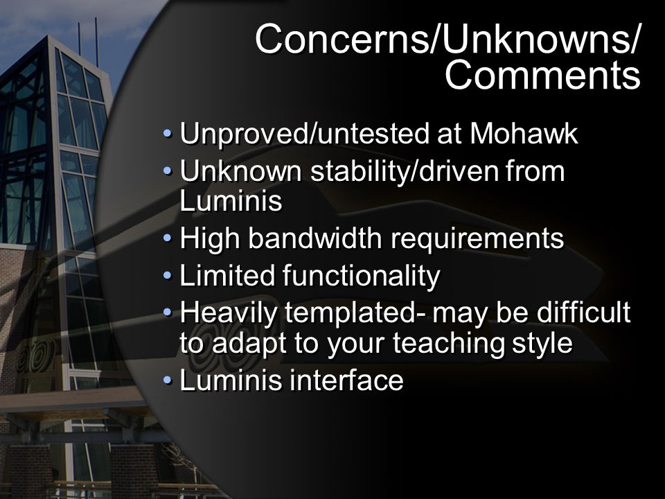 Concerns/Unknowns/ Comments Unproved/untested at Mohawk Unknown stability/driven from Luminis High bandwidth requirements Limited functionality Heavily templated- may be difficult to adapt to your teaching style Luminis interface Unproved/untested at Mohawk Unknown stability/driven from Luminis High bandwidth requirements Limited functionality Heavily templated- may be difficult to adapt to your teaching style Luminis interface