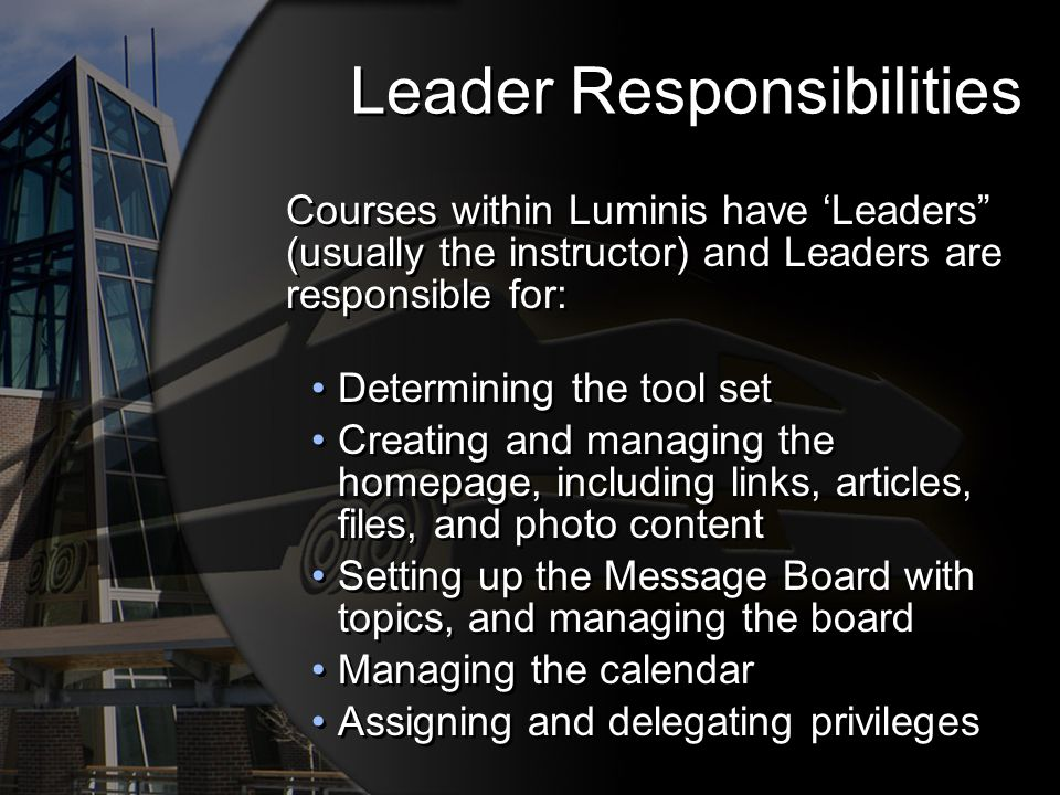 Leader Responsibilities Courses within Luminis have Leaders (usually the instructor) and Leaders are responsible for: Determining the tool set Creating and managing the homepage, including links, articles, files, and photo content Setting up the Message Board with topics, and managing the board Managing the calendar Assigning and delegating privileges Courses within Luminis have Leaders (usually the instructor) and Leaders are responsible for: Determining the tool set Creating and managing the homepage, including links, articles, files, and photo content Setting up the Message Board with topics, and managing the board Managing the calendar Assigning and delegating privileges