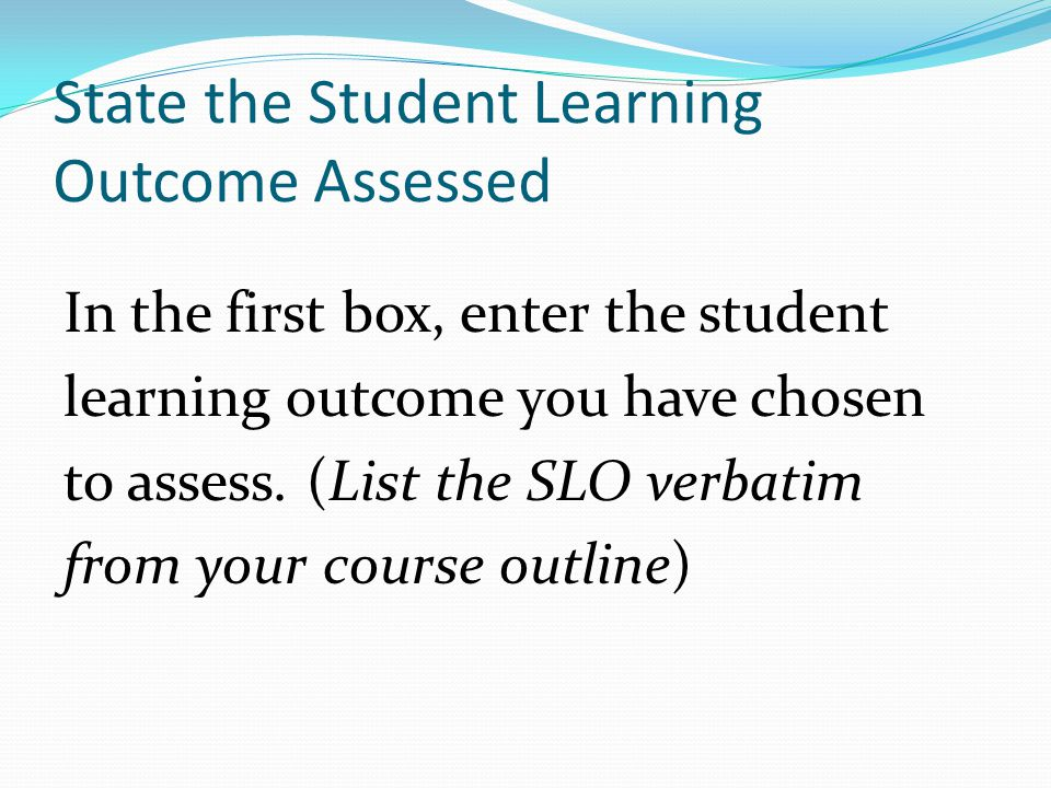 State the Student Learning Outcome Assessed In the first box, enter the student learning outcome you have chosen to assess.