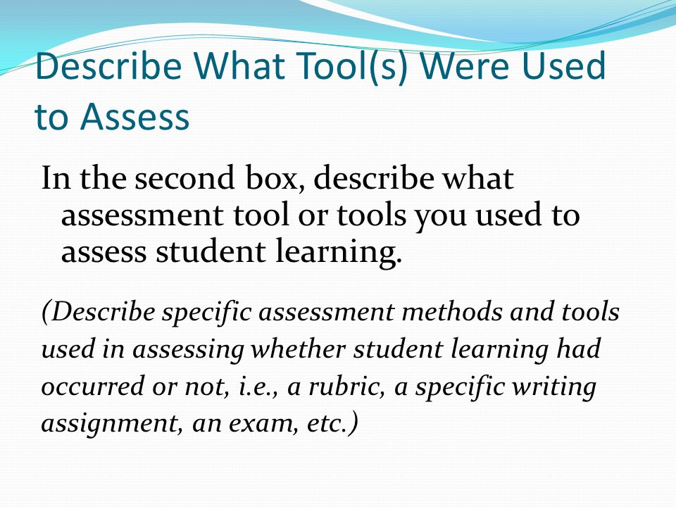 Describe What Tool(s) Were Used to Assess In the second box, describe what assessment tool or tools you used to assess student learning.