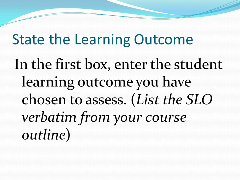 State the Learning Outcome In the first box, enter the student learning outcome you have chosen to assess.
