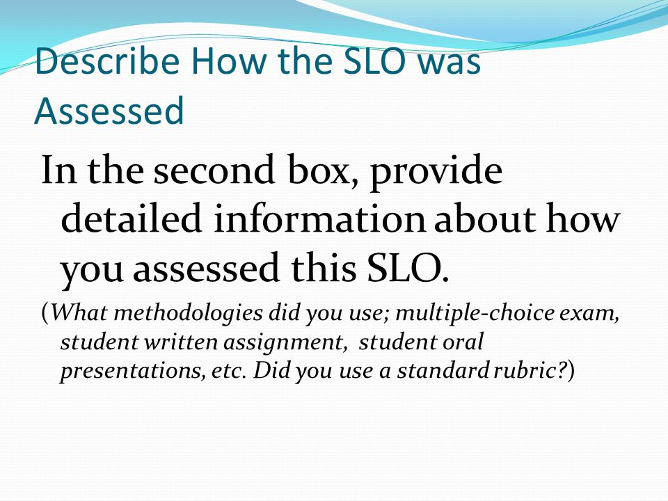 Describe How the SLO was Assessed In the second box, provide detailed information about how you assessed this SLO.