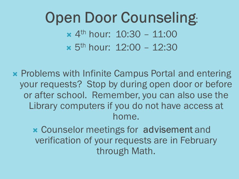 Open Door Counseling : 4 th hour: 10:30 – 11:00 5 th hour: 12:00 – 12:30 Problems with Infinite Campus Portal and entering your requests.