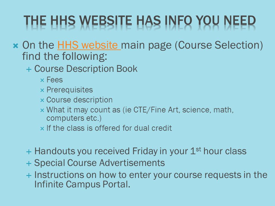 On the HHS website main page (Course Selection) find the following:HHS website Course Description Book Fees Prerequisites Course description What it may count as (ie CTE/Fine Art, science, math, computers etc.) If the class is offered for dual credit Handouts you received Friday in your 1 st hour class Special Course Advertisements Instructions on how to enter your course requests in the Infinite Campus Portal.