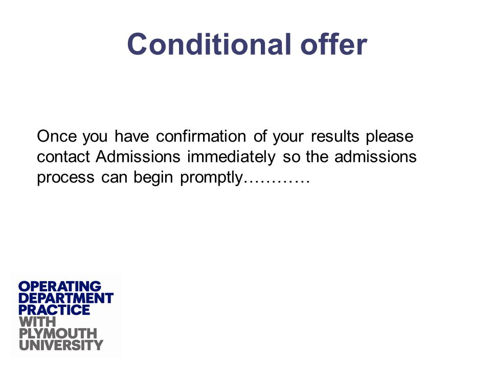 Once you have confirmation of your results please contact Admissions immediately so the admissions process can begin promptly………… Conditional offer