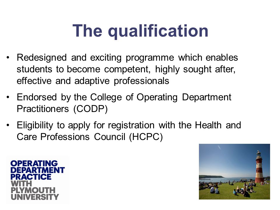 Redesigned and exciting programme which enables students to become competent, highly sought after, effective and adaptive professionals Endorsed by the College of Operating Department Practitioners (CODP) Eligibility to apply for registration with the Health and Care Professions Council (HCPC) The qualification