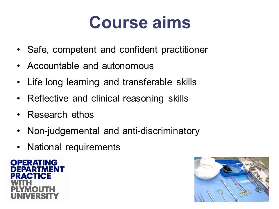 Safe, competent and confident practitioner Accountable and autonomous Life long learning and transferable skills Reflective and clinical reasoning skills Research ethos Non-judgemental and anti-discriminatory National requirements Course aims