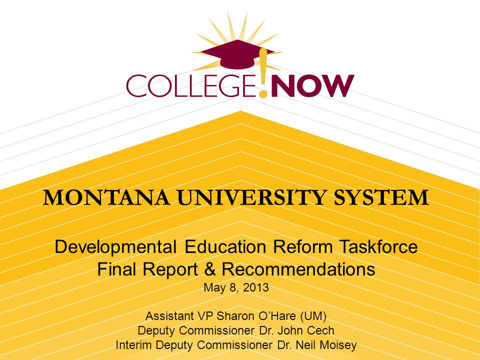 MONTANA UNIVERSITY SYSTEM Developmental Education Reform Taskforce Final Report & Recommendations May 8, 2013 Assistant VP Sharon OHare (UM) Deputy Commissioner Dr.