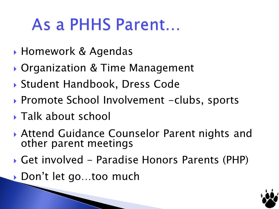 Homework & Agendas Organization & Time Management Student Handbook, Dress Code Promote School Involvement -clubs, sports Talk about school Attend Guidance Counselor Parent nights and other parent meetings Get involved - Paradise Honors Parents (PHP) Dont let go…too much