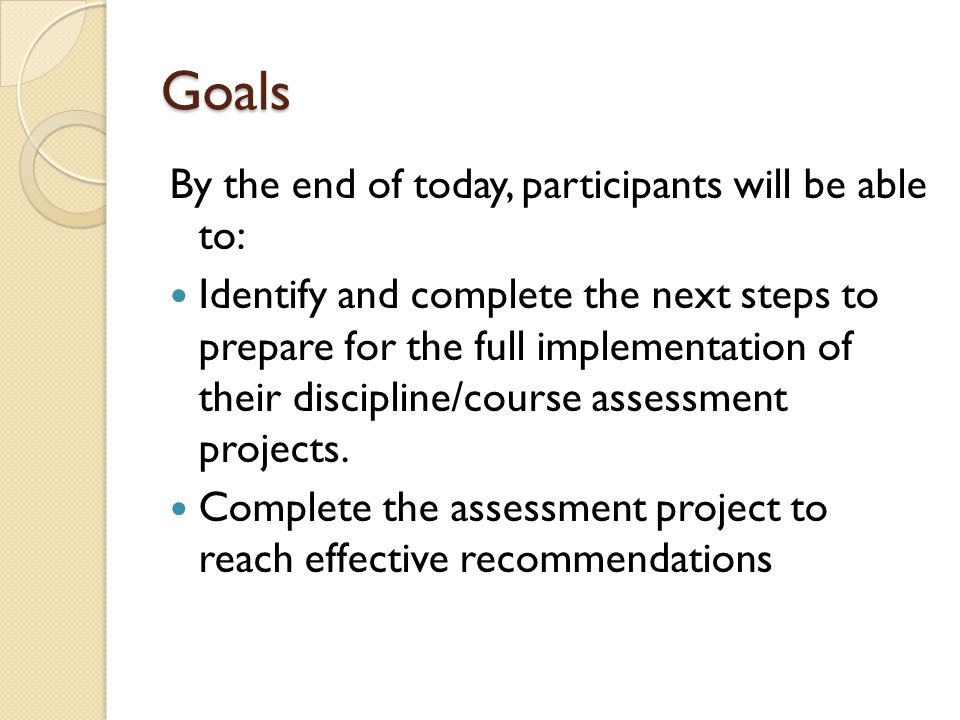 Goals By the end of today, participants will be able to: Identify and complete the next steps to prepare for the full implementation of their discipline/course assessment projects.