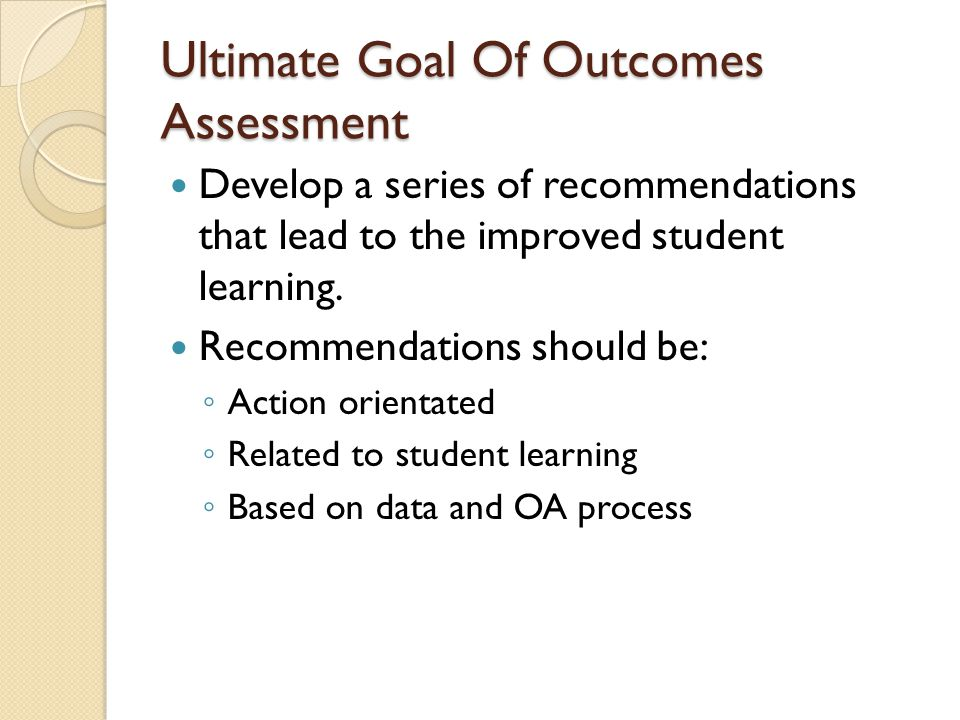 Ultimate Goal Of Outcomes Assessment Develop a series of recommendations that lead to the improved student learning.