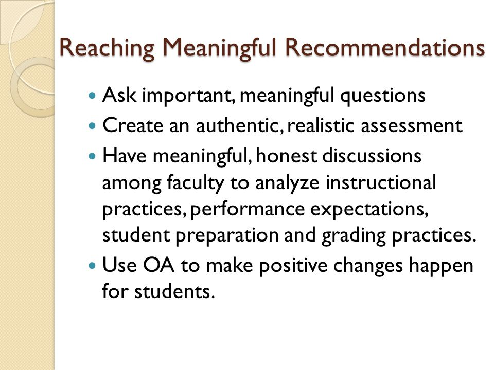 Reaching Meaningful Recommendations Ask important, meaningful questions Create an authentic, realistic assessment Have meaningful, honest discussions among faculty to analyze instructional practices, performance expectations, student preparation and grading practices.